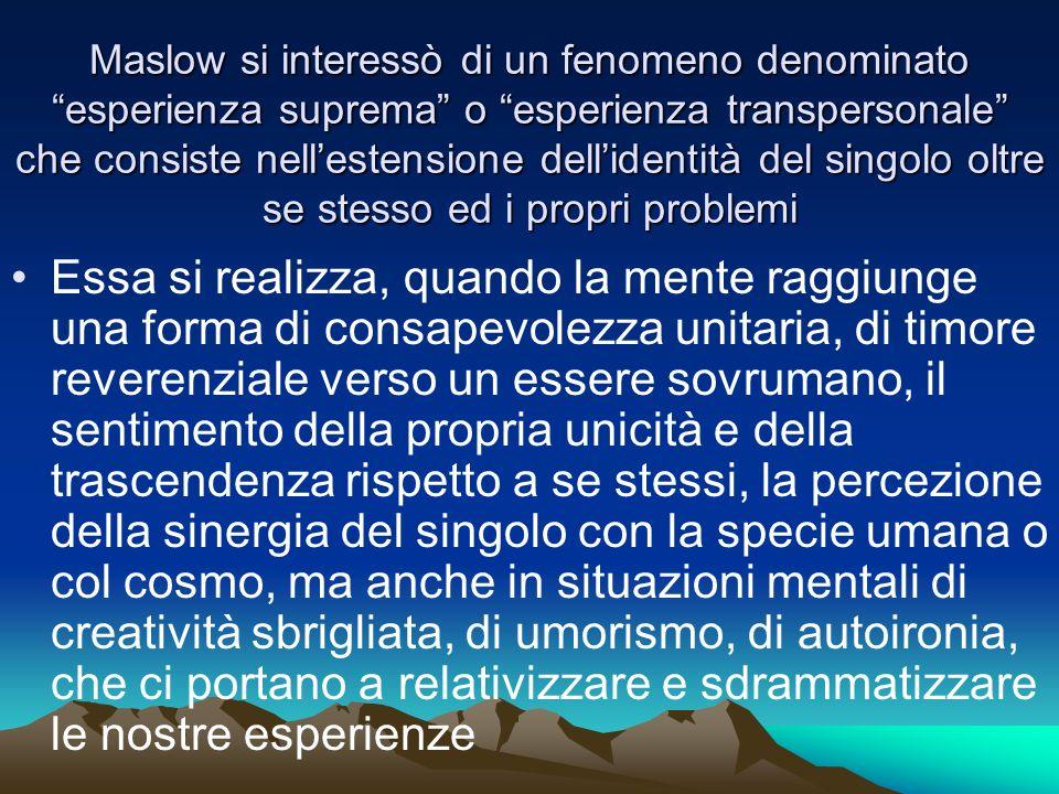 Maslow si interessò di un fenomeno denominato esperienza suprema o esperienza transpersonale che consiste nell'estensione dell'identità del singolo oltre se stesso ed i propri problemi