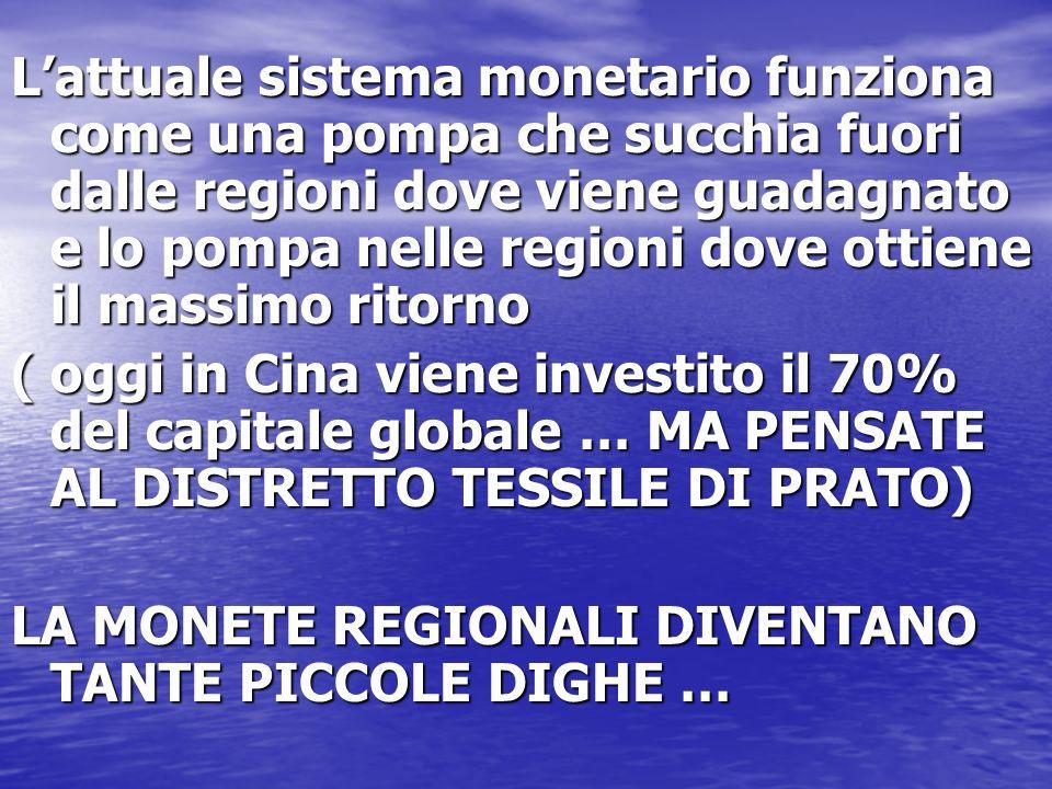 L'attuale sistema monetario funziona come una pompa che succhia fuori dalle regioni dove viene guadagnato e lo pompa nelle regioni dove ottiene il massimo ritorno