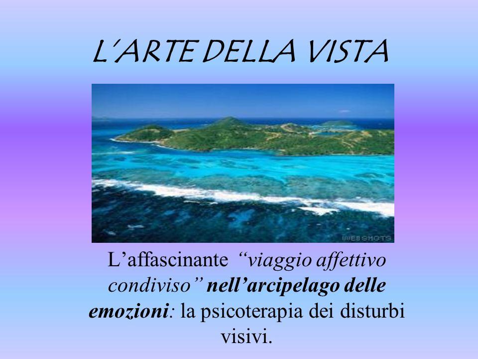 L'ARTE DELLA VISTA L'affascinante viaggio affettivo condiviso nell'arcipelago delle emozioni: la psicoterapia dei disturbi visivi.