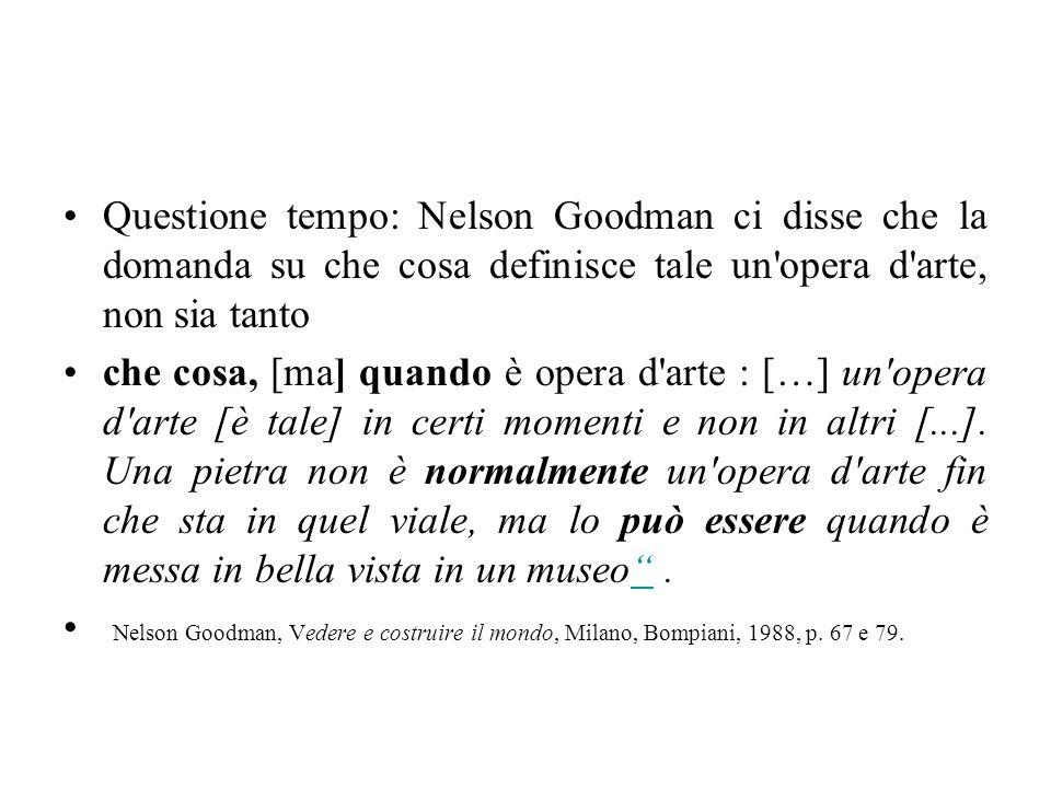 Questione tempo: Nelson Goodman ci disse che la domanda su che cosa definisce tale un opera d arte, non sia tanto