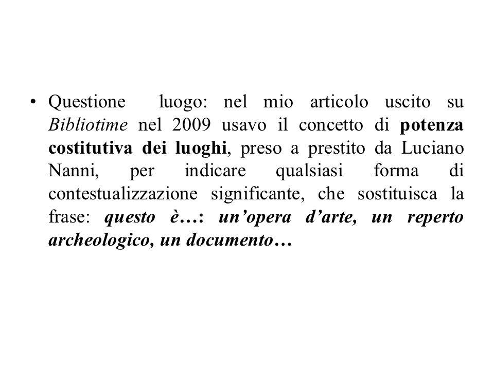 Questione luogo: nel mio articolo uscito su Bibliotime nel 2009 usavo il concetto di potenza costitutiva dei luoghi, preso a prestito da Luciano Nanni, per indicare qualsiasi forma di contestualizzazione significante, che sostituisca la frase: questo è…: un'opera d'arte, un reperto archeologico, un documento…