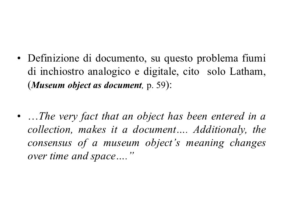 Definizione di documento, su questo problema fiumi di inchiostro analogico e digitale, cito solo Latham, (Museum object as document, p. 59):
