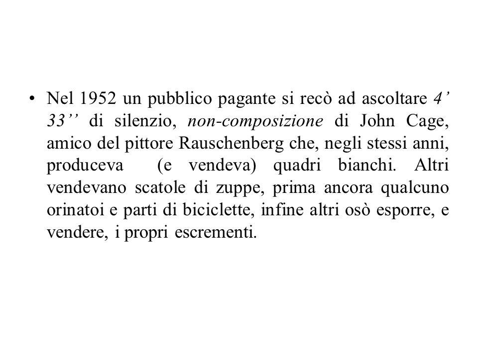 Nel 1952 un pubblico pagante si recò ad ascoltare 4' 33'' di silenzio, non-composizione di John Cage, amico del pittore Rauschenberg che, negli stessi anni, produceva (e vendeva) quadri bianchi.