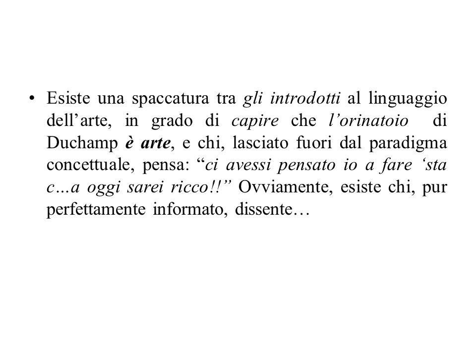 Esiste una spaccatura tra gli introdotti al linguaggio dell'arte, in grado di capire che l'orinatoio di Duchamp è arte, e chi, lasciato fuori dal paradigma concettuale, pensa: ci avessi pensato io a fare 'sta c…a oggi sarei ricco!! Ovviamente, esiste chi, pur perfettamente informato, dissente…