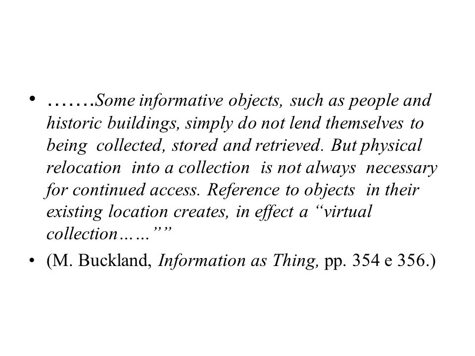 …….Some informative objects, such as people and historic buildings, simply do not lend themselves to being collected, stored and retrieved. But physical relocation into a collection is not always necessary for continued access. Reference to objects in their existing location creates, in effect a virtual collection……