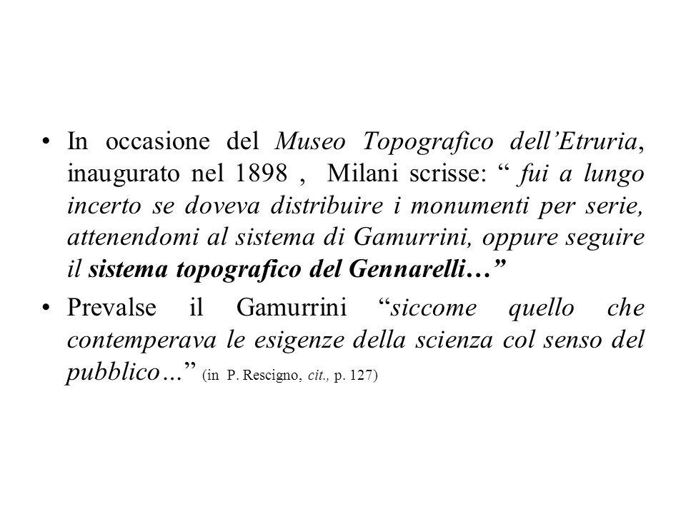 In occasione del Museo Topografico dell'Etruria, inaugurato nel 1898 , Milani scrisse: fui a lungo incerto se doveva distribuire i monumenti per serie, attenendomi al sistema di Gamurrini, oppure seguire il sistema topografico del Gennarelli…