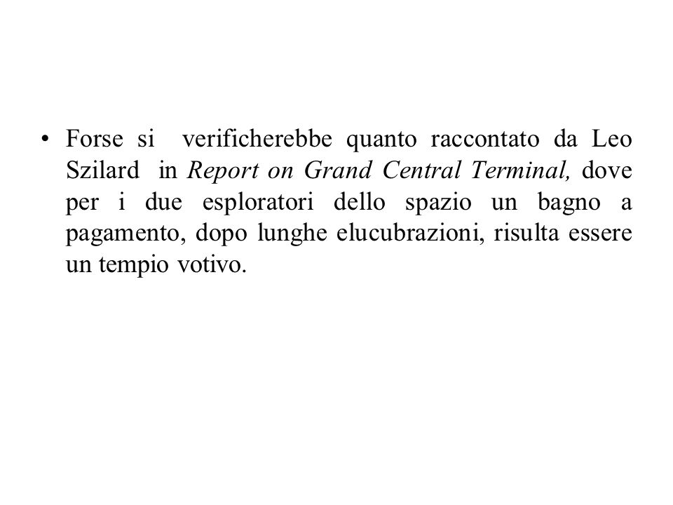 Forse si verificherebbe quanto raccontato da Leo Szilard in Report on Grand Central Terminal, dove per i due esploratori dello spazio un bagno a pagamento, dopo lunghe elucubrazioni, risulta essere un tempio votivo.