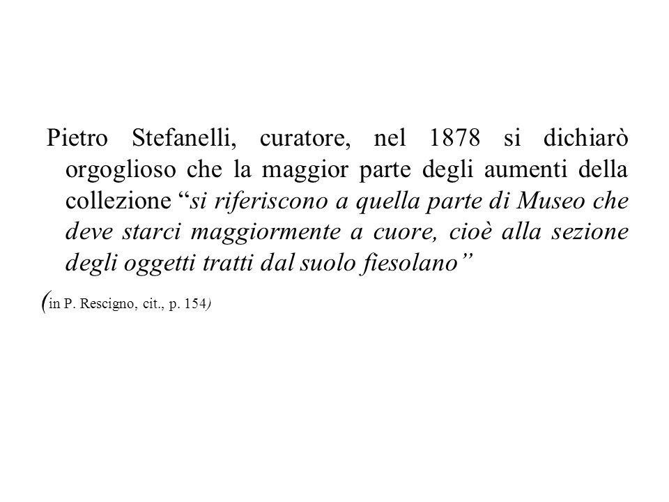 Pietro Stefanelli, curatore, nel 1878 si dichiarò orgoglioso che la maggior parte degli aumenti della collezione si riferiscono a quella parte di Museo che deve starci maggiormente a cuore, cioè alla sezione degli oggetti tratti dal suolo fiesolano (in P.