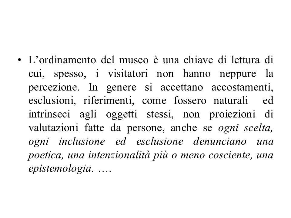 L'ordinamento del museo è una chiave di lettura di cui, spesso, i visitatori non hanno neppure la percezione.