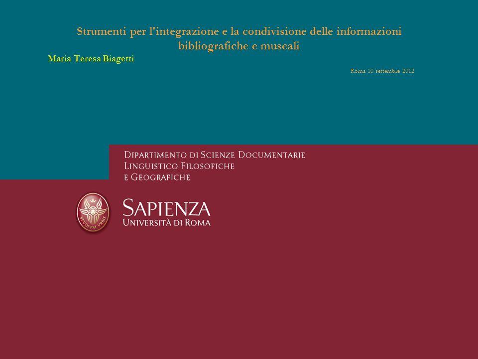 Strumenti per l integrazione e la condivisione delle informazioni bibliografiche e museali Maria Teresa Biagetti Roma 10 settembre 2012