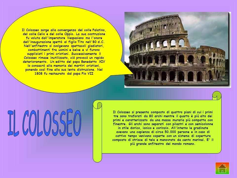 Il Colosseo sorge alla convergenza del colle Palatino, del colle Celio e del colle Oppio. La sua costruzione fu voluta dall imperatore Vespasiano ma l onore dell inaugurazione spettò al figlio Tito nell 80 d.C. Nell anfiteatro si svolgevano spettacoli gladiatori, combattimenti fra uomini e belve e vi furono suppliziati i primi cristiani. Successivamente il Colosseo rimase inutilizzato, ciò provocò un rapido deterioramento. Un editto del papa Benedetto XIV lo consacrò alla memoria dei martiri cristiani, ponendo così fine alla sua lenta distruzione. Nel 1808 fu restaurato dal papa Pio VII
