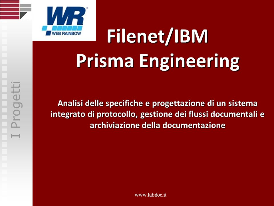 Filenet/IBM Prisma Engineering Analisi delle specifiche e progettazione di un sistema integrato di protocollo, gestione dei flussi documentali e archiviazione della documentazione