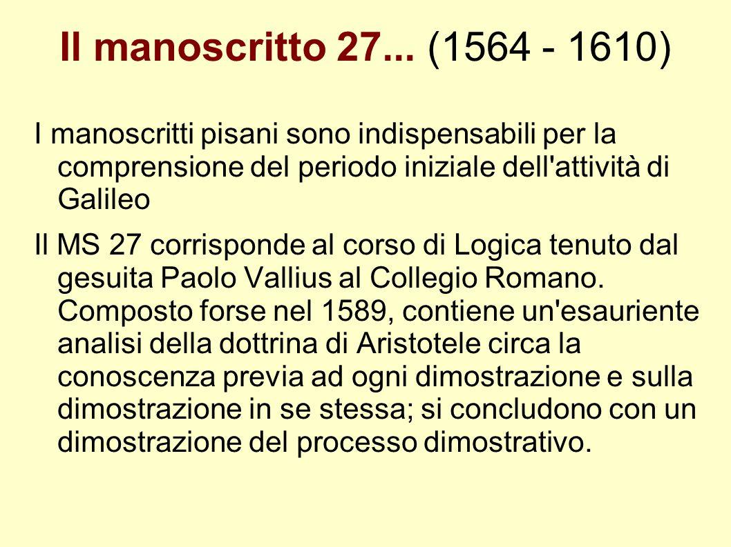 Il manoscritto 27... (1564 - 1610) I manoscritti pisani sono indispensabili per la comprensione del periodo iniziale dell attività di Galileo.