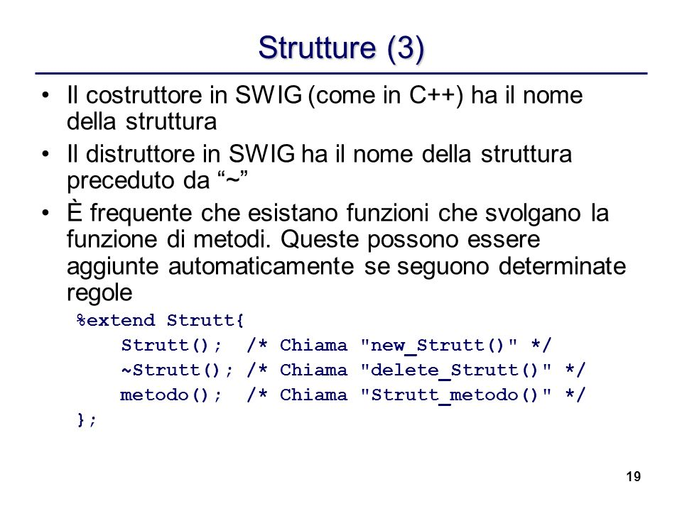 Strutture (3) Il costruttore in SWIG (come in C++) ha il nome della struttura. Il distruttore in SWIG ha il nome della struttura preceduto da ~