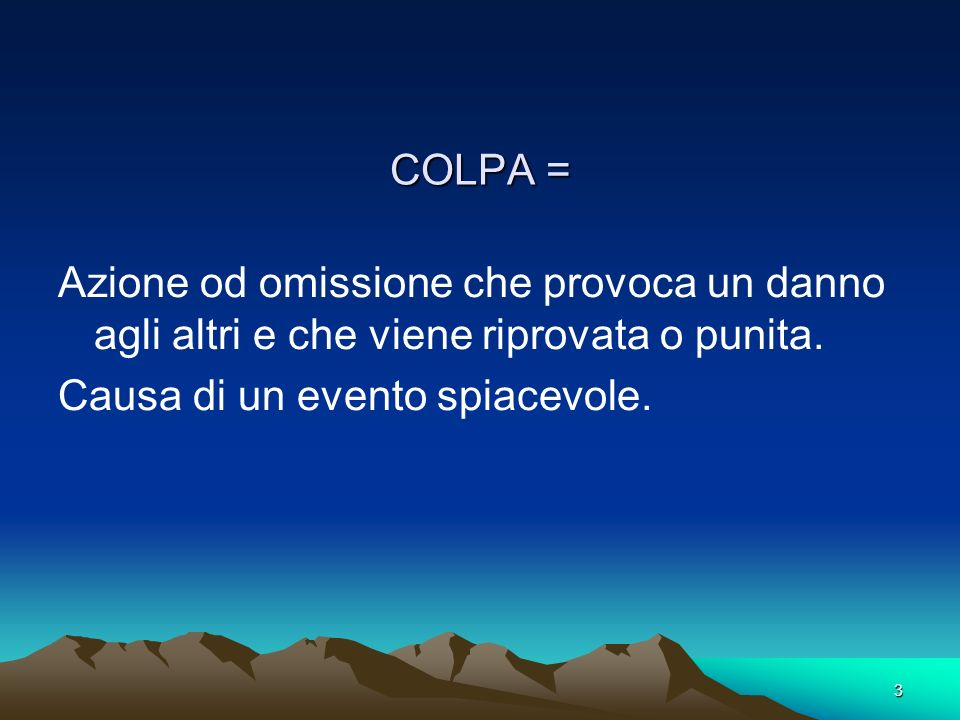 COLPA = Azione od omissione che provoca un danno agli altri e che viene riprovata o punita.
