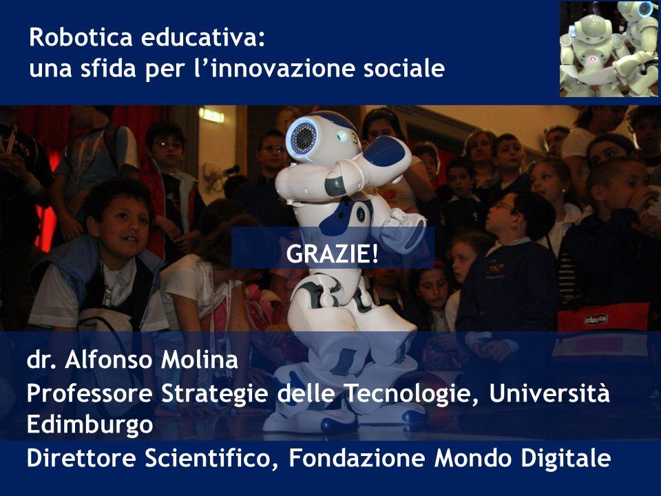 Robotica educativa: una sfida per l'innovazione sociale. GRAZIE! dr. Alfonso Molina. Professore Strategie delle Tecnologie, Università Edimburgo.