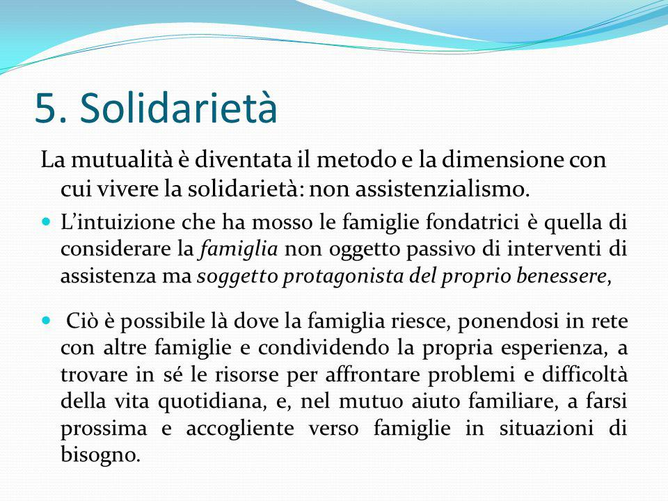 5. Solidarietà La mutualità è diventata il metodo e la dimensione con cui vivere la solidarietà: non assistenzialismo.