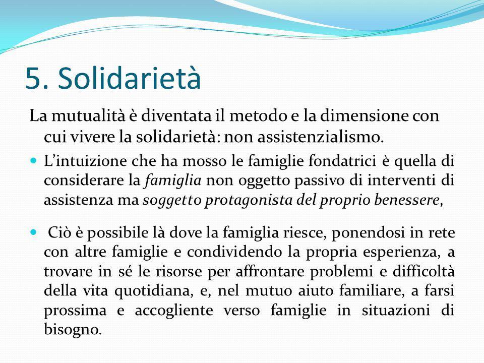 5. SolidarietàLa mutualità è diventata il metodo e la dimensione con cui vivere la solidarietà: non assistenzialismo.