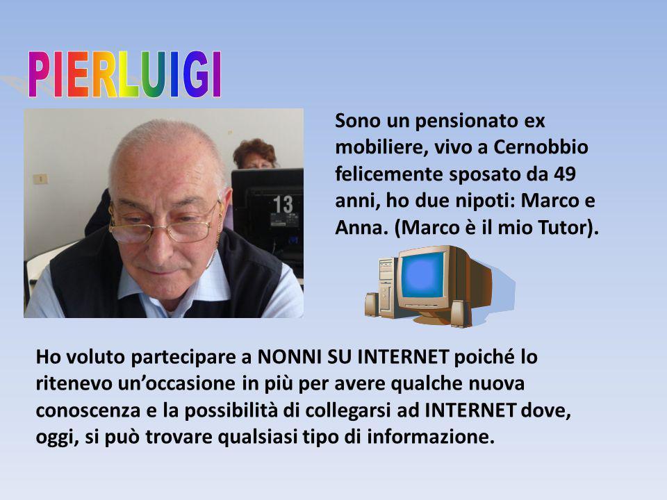 PIERLUIGI Sono un pensionato ex mobiliere, vivo a Cernobbio felicemente sposato da 49 anni, ho due nipoti: Marco e Anna. (Marco è il mio Tutor).