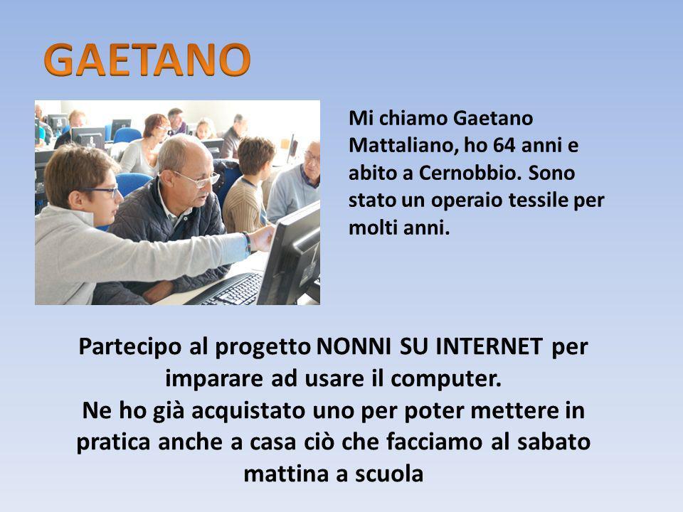 GAETANO Mi chiamo Gaetano Mattaliano, ho 64 anni e abito a Cernobbio. Sono stato un operaio tessile per molti anni.