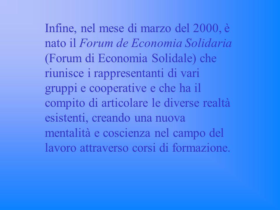 Infine, nel mese di marzo del 2000, è nato il Forum de Economia Solidaria (Forum di Economia Solidale) che riunisce i rappresentanti di vari gruppi e cooperative e che ha il compito di articolare le diverse realtà esistenti, creando una nuova mentalità e coscienza nel campo del lavoro attraverso corsi di formazione.