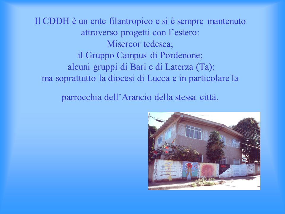 Il CDDH è un ente filantropico e si è sempre mantenuto attraverso progetti con l'estero: Misereor tedesca; il Gruppo Campus di Pordenone; alcuni gruppi di Bari e di Laterza (Ta); ma soprattutto la diocesi di Lucca e in particolare la parrocchia dell'Arancio della stessa città.