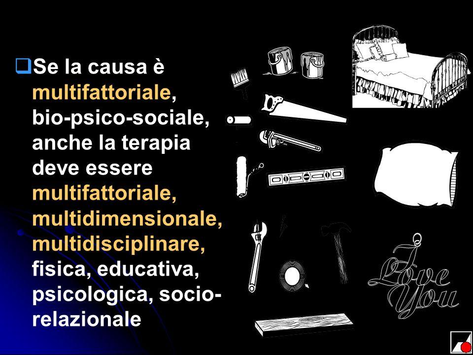 Se la causa è multifattoriale, bio-psico-sociale, anche la terapia deve essere multifattoriale, multidimensionale, multidisciplinare, fisica, educativa, psicologica, socio-relazionale