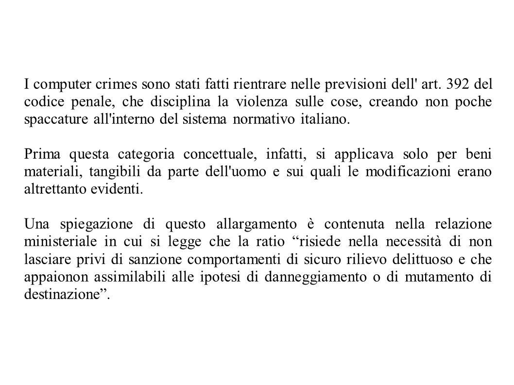 I computer crimes sono stati fatti rientrare nelle previsioni dell art. 392 del codice penale, che disciplina la violenza sulle cose, creando non poche spaccature all interno del sistema normativo italiano.