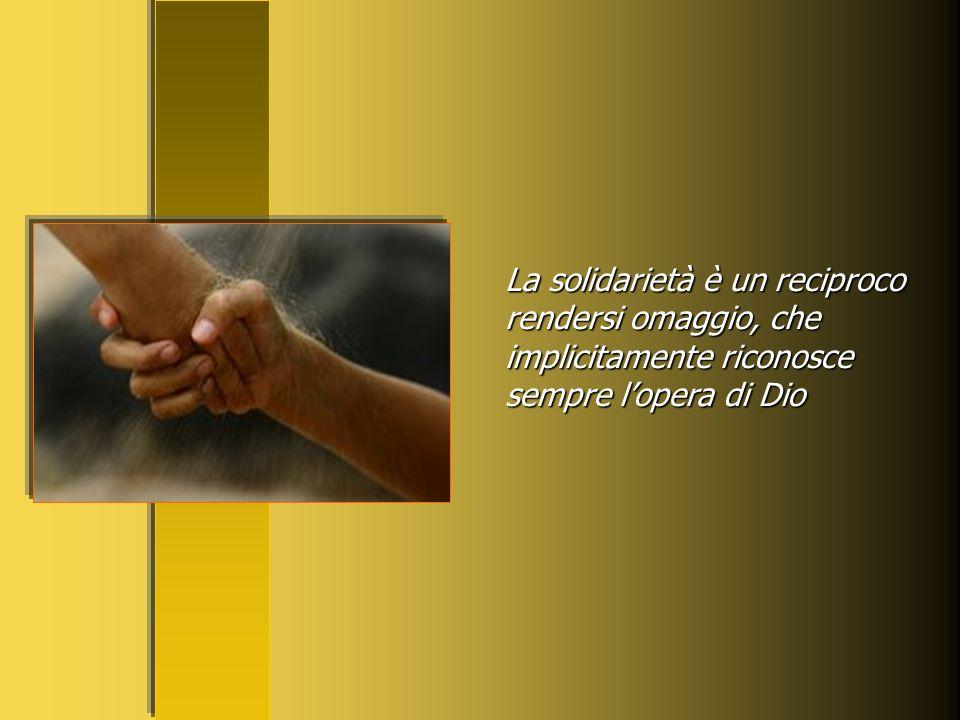 La solidarietà è un reciproco rendersi omaggio, che implicitamente riconosce sempre l'opera di Dio