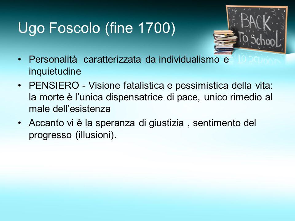 Ugo Foscolo (fine 1700) Personalità caratterizzata da individualismo e inquietudine.