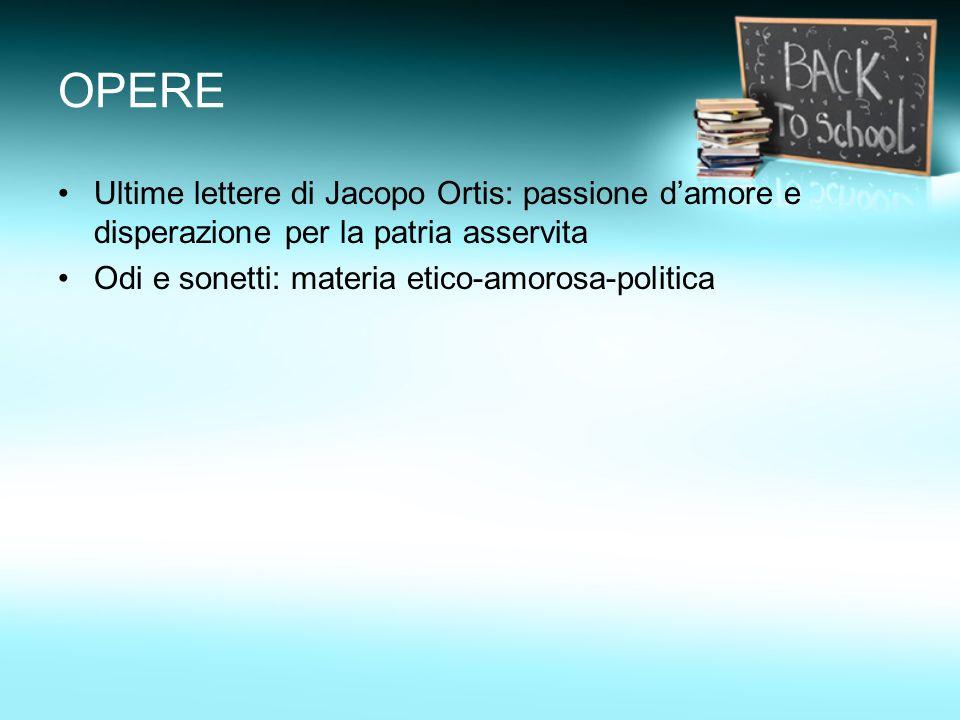 OPERE Ultime lettere di Jacopo Ortis: passione d'amore e disperazione per la patria asservita.