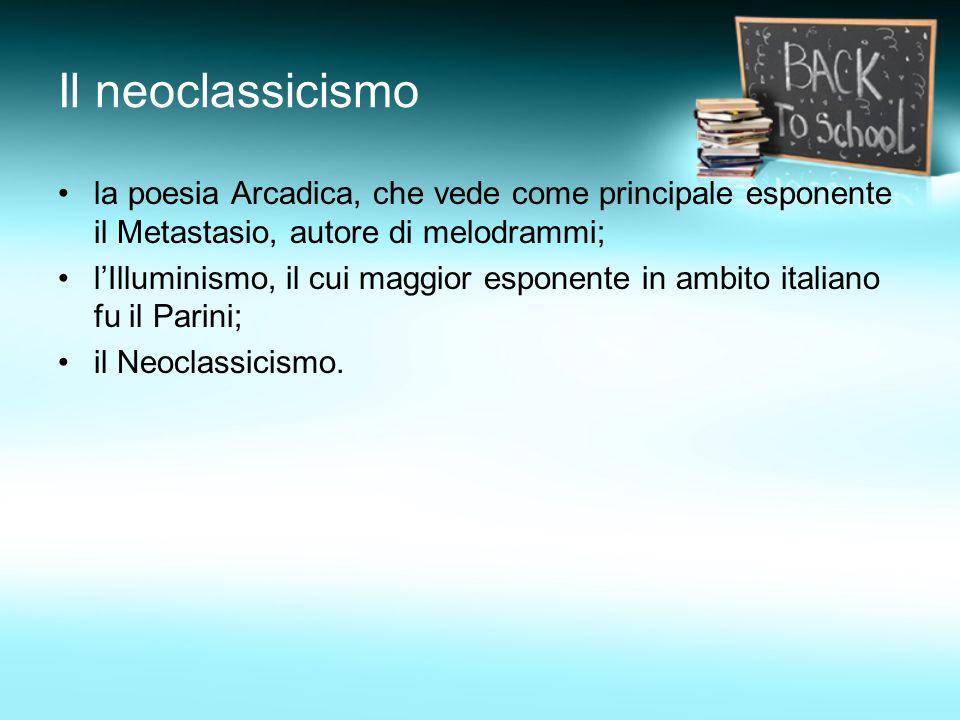 Il neoclassicismo la poesia Arcadica, che vede come principale esponente il Metastasio, autore di melodrammi;