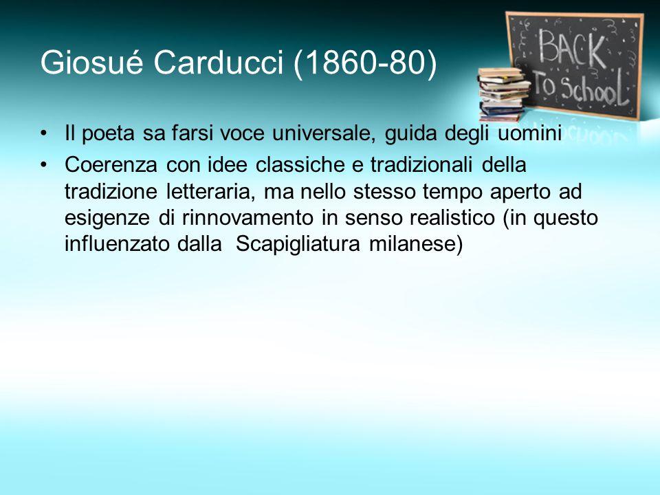 Giosué Carducci (1860-80) Il poeta sa farsi voce universale, guida degli uomini.