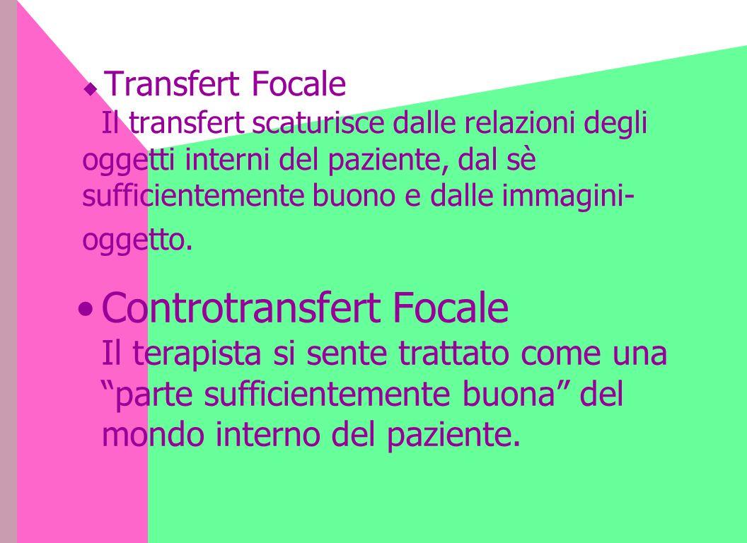  Transfert Focale Il transfert scaturisce dalle relazioni degli oggetti interni del paziente, dal sè sufficientemente buono e dalle immagini-oggetto.