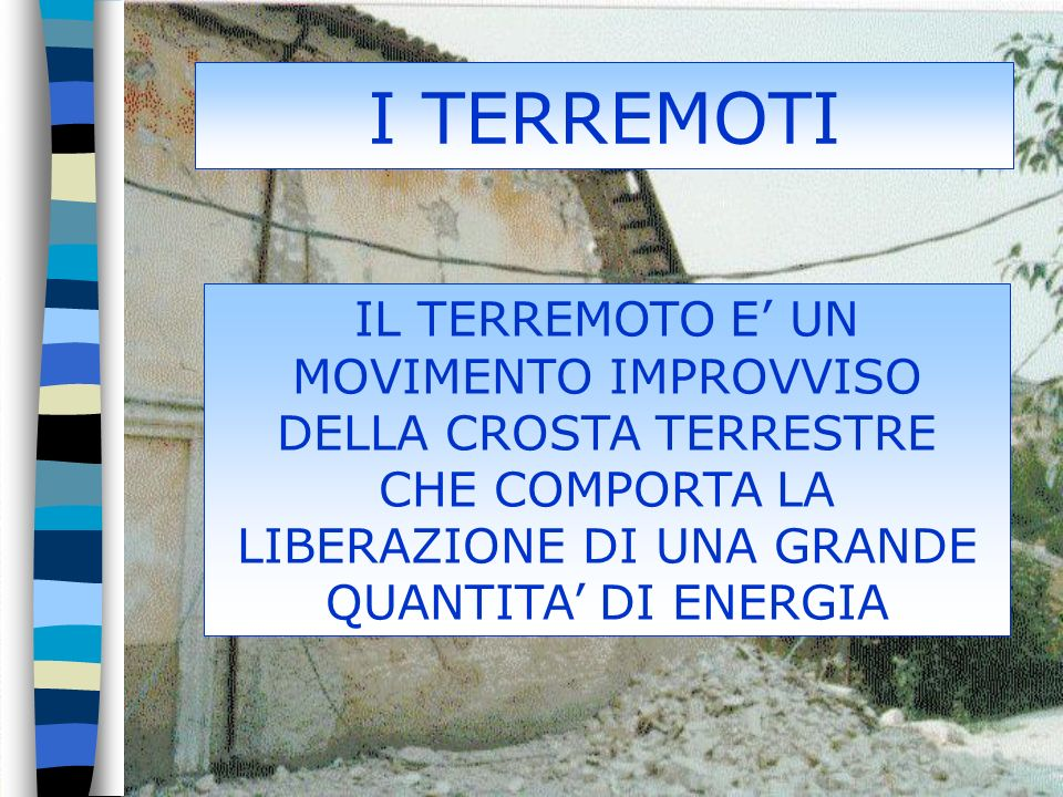 I TERREMOTI IL TERREMOTO E' UN MOVIMENTO IMPROVVISO DELLA CROSTA TERRESTRE CHE COMPORTA LA LIBERAZIONE DI UNA GRANDE QUANTITA' DI ENERGIA.