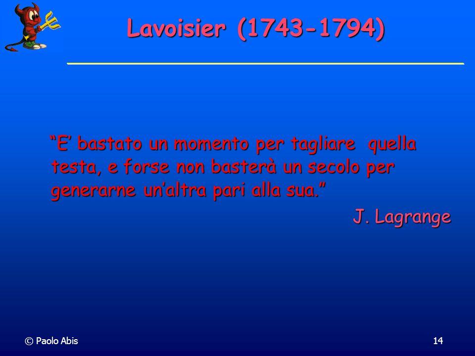 Lavoisier (1743-1794) E' bastato un momento per tagliare quella testa, e forse non basterà un secolo per generarne un'altra pari alla sua.