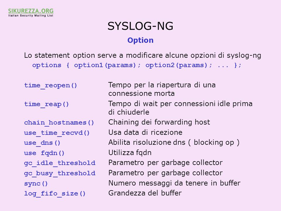 SYSLOG-NG Option. Lo statement option serve a modificare alcune opzioni di syslog-ng. options { option1(params); option2(params); ... };