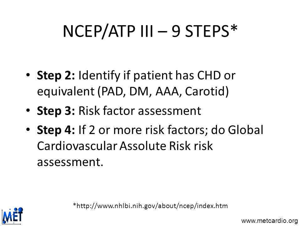 NCEP/ATP III – 9 STEPS* Step 2: Identify if patient has CHD or equivalent (PAD, DM, AAA, Carotid) Step 3: Risk factor assessment.