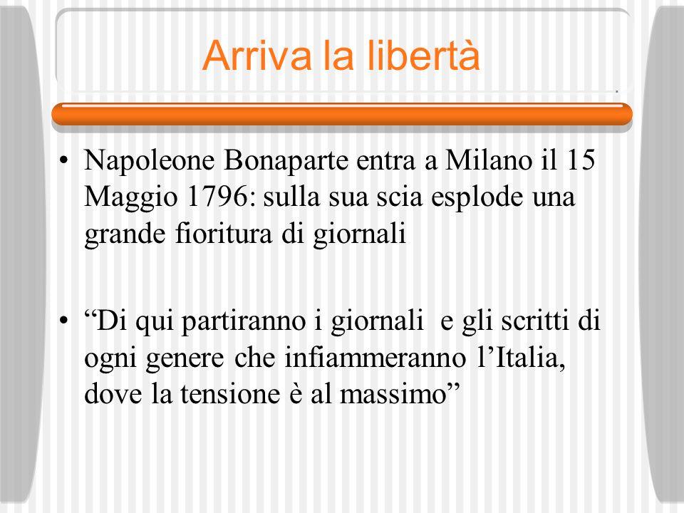 Arriva la libertà Napoleone Bonaparte entra a Milano il 15 Maggio 1796: sulla sua scia esplode una grande fioritura di giornali.