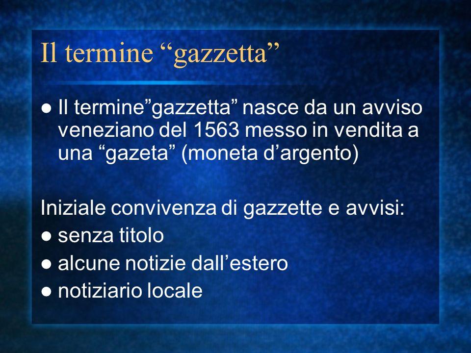 Il termine gazzetta Il termine gazzetta nasce da un avviso veneziano del 1563 messo in vendita a una gazeta (moneta d'argento)