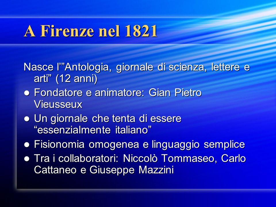 A Firenze nel 1821 Nasce l' Antologia, giornale di scienza, lettere e arti (12 anni) Fondatore e animatore: Gian Pietro Vieusseux.