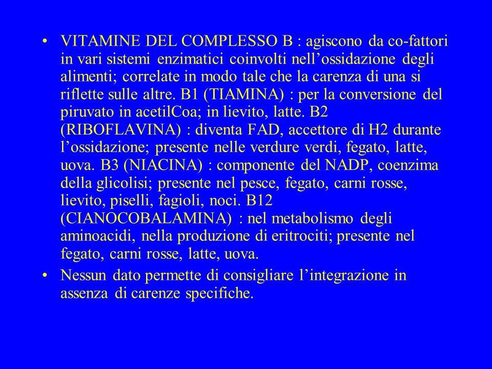 VITAMINE DEL COMPLESSO B : agiscono da co-fattori in vari sistemi enzimatici coinvolti nell'ossidazione degli alimenti; correlate in modo tale che la carenza di una si riflette sulle altre. B1 (TIAMINA) : per la conversione del piruvato in acetilCoa; in lievito, latte. B2 (RIBOFLAVINA) : diventa FAD, accettore di H2 durante l'ossidazione; presente nelle verdure verdi, fegato, latte, uova. B3 (NIACINA) : componente del NADP, coenzima della glicolisi; presente nel pesce, fegato, carni rosse, lievito, piselli, fagioli, noci. B12 (CIANOCOBALAMINA) : nel metabolismo degli aminoacidi, nella produzione di eritrociti; presente nel fegato, carni rosse, latte, uova.