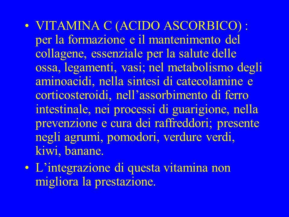 VITAMINA C (ACIDO ASCORBICO) : per la formazione e il mantenimento del collagene, essenziale per la salute delle ossa, legamenti, vasi; nel metabolismo degli aminoacidi, nella sintesi di catecolamine e corticosteroidi, nell'assorbimento di ferro intestinale, nei processi di guarigione, nella prevenzione e cura dei raffreddori; presente negli agrumi, pomodori, verdure verdi, kiwi, banane.