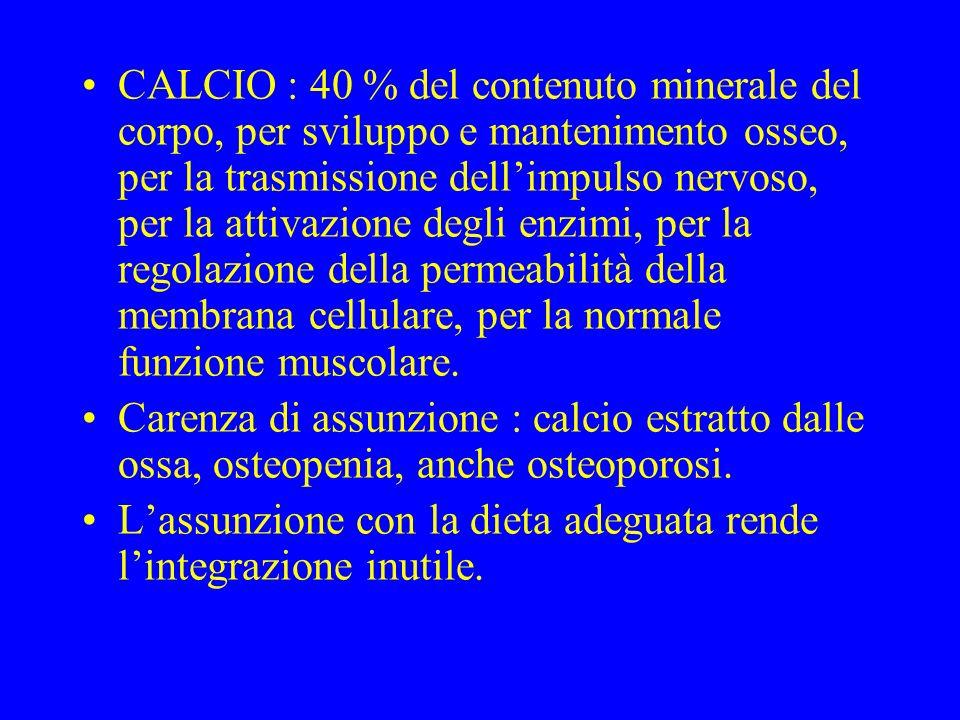 CALCIO : 40 % del contenuto minerale del corpo, per sviluppo e mantenimento osseo, per la trasmissione dell'impulso nervoso, per la attivazione degli enzimi, per la regolazione della permeabilità della membrana cellulare, per la normale funzione muscolare.