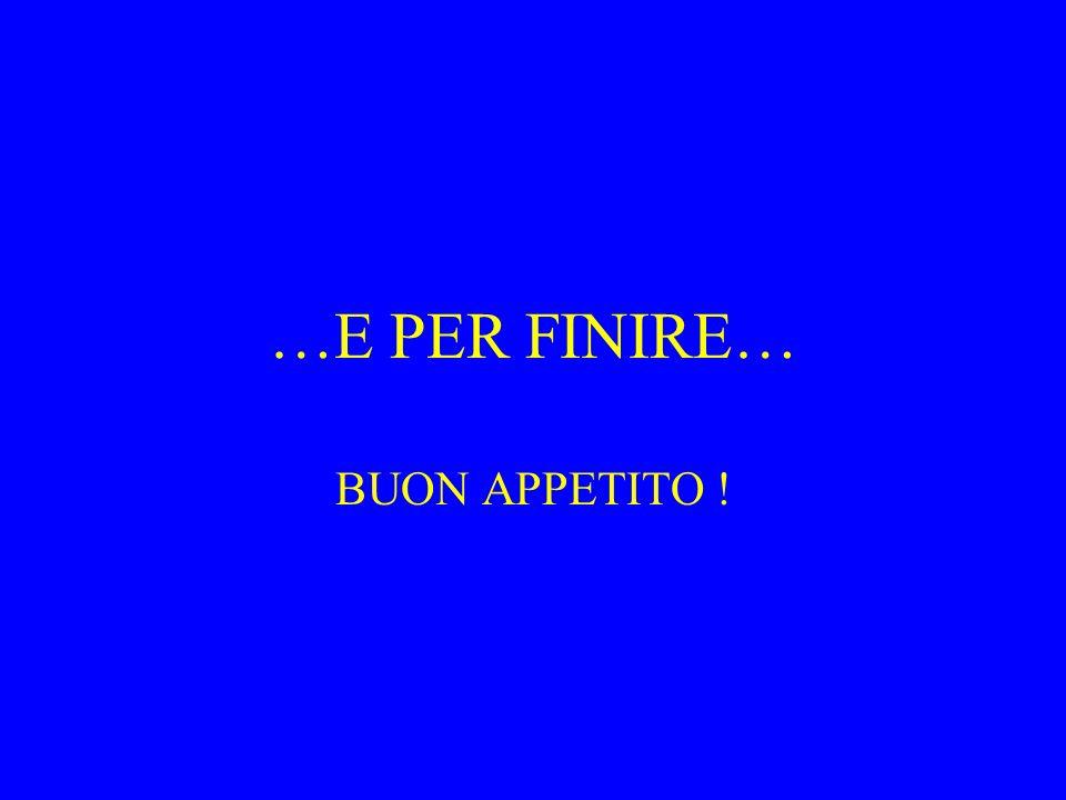 …E PER FINIRE… BUON APPETITO !