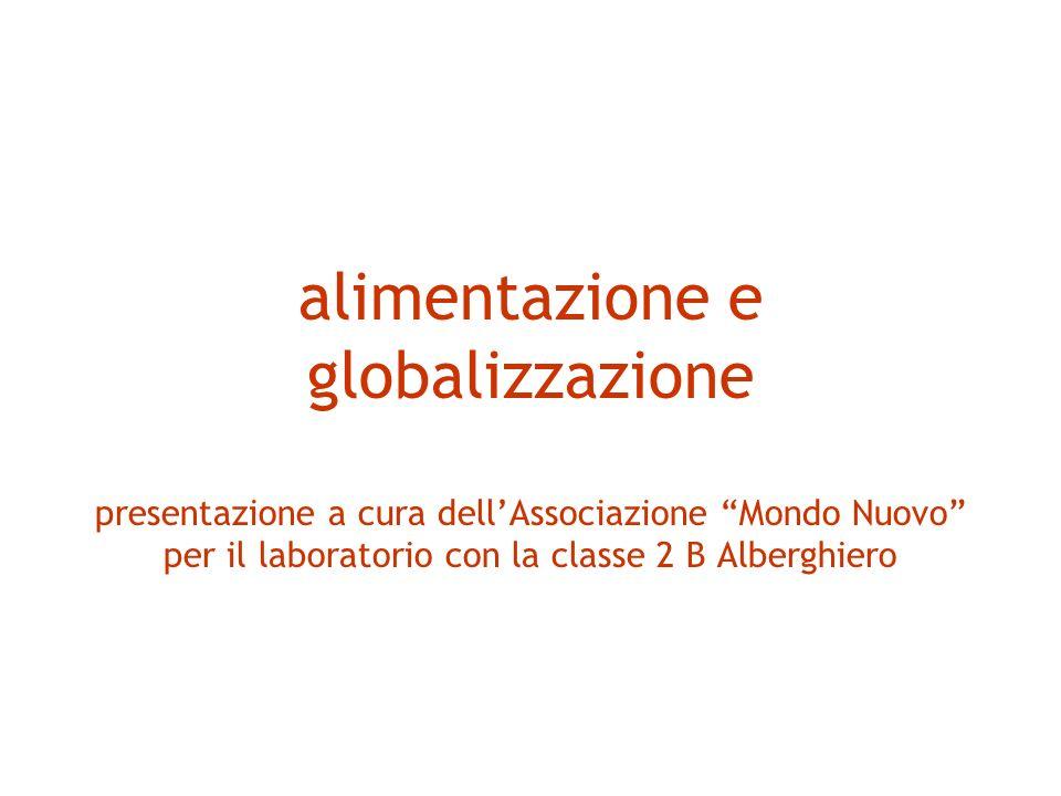 alimentazione e globalizzazione presentazione a cura dell'Associazione Mondo Nuovo per il laboratorio con la classe 2 B Alberghiero