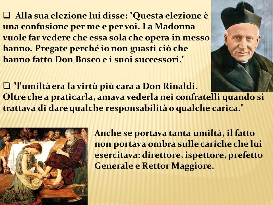 Alla sua elezione lui disse: Questa elezione è una confusione per me e per voi. La Madonna vuole far vedere che essa sola che opera in messo hanno. Pregate perché io non guasti ciò che hanno fatto Don Bosco e i suoi successori.