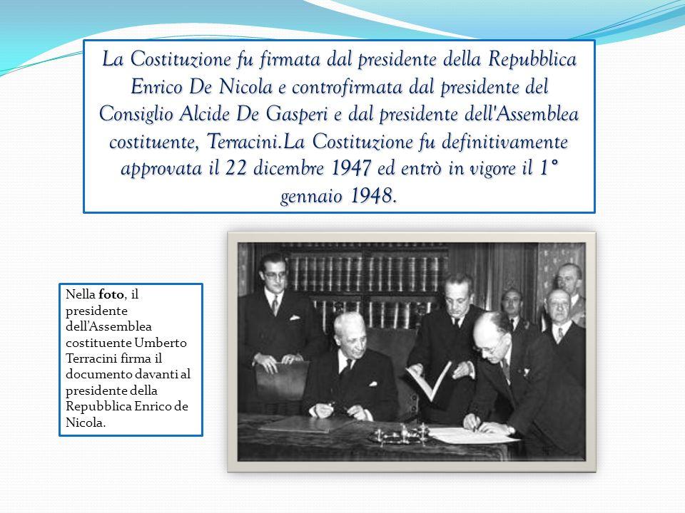 La Costituzione fu firmata dal presidente della Repubblica Enrico De Nicola e controfirmata dal presidente del Consiglio Alcide De Gasperi e dal presidente dell Assemblea costituente, Terracini.La Costituzione fu definitivamente approvata il 22 dicembre 1947 ed entrò in vigore il 1° gennaio 1948.