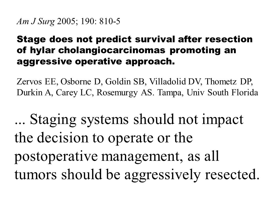 Am J Surg 2005; 190: 810-5Stage does not predict survival after resection of hylar cholangiocarcinomas promoting an aggressive operative approach.