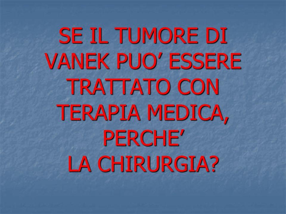 SE IL TUMORE DI VANEK PUO' ESSERE TRATTATO CON TERAPIA MEDICA, PERCHE' LA CHIRURGIA